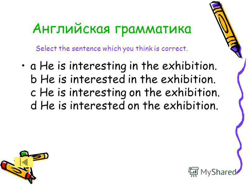 Английская грамматика Select the sentence which you think is correct. a He is interesting in the exhibition. b He is interested in the exhibition. c He is interesting on the exhibition. d He is interested on the exhibition.