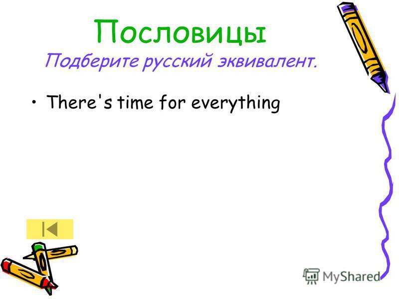 Пословицы Подберите русский эквивалент. There's time for everything
