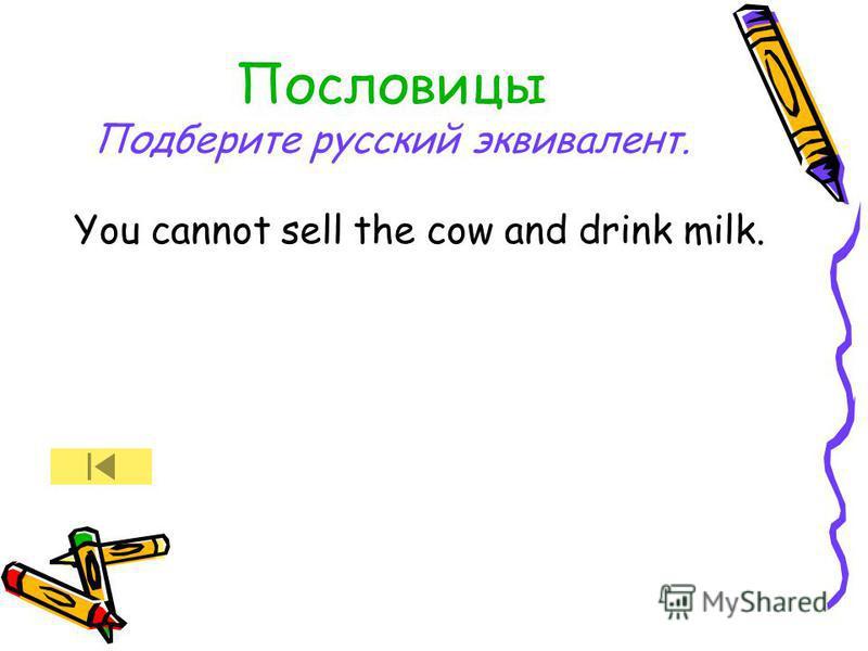 Пословицы Подберите русский эквивалент. You cannot sell the cow and drink milk.