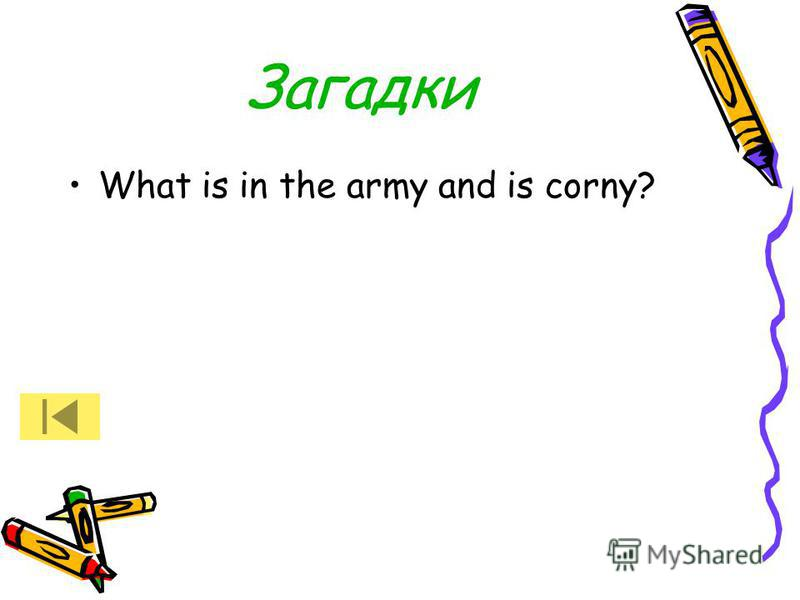 Загадки What is in the army and is corny?