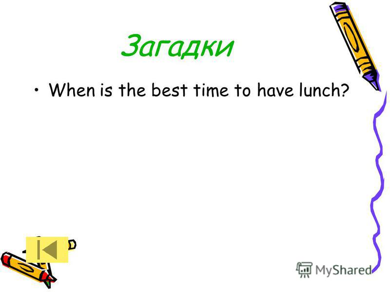 Загадки When is the best time to have lunch?