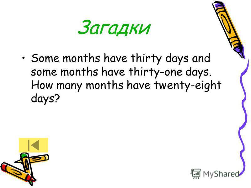 Загадки Some months have thirty days and some months have thirty-one days. How many months have twenty-eight days?