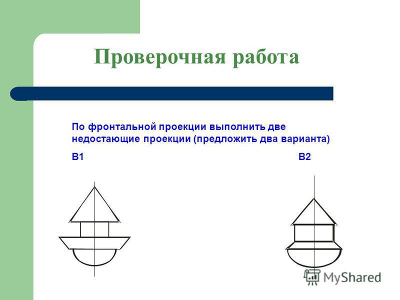 По фронтальной проекции выполнить две недостающие проекции (предложить два варианта) В1 В2 Проверочная работа