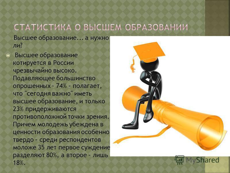 Высшее образование... а нужно ли? Высшее образование котируется в России чрезвычайно высоко. Подавляющее большинство опрошенных – 74% – полагает, что