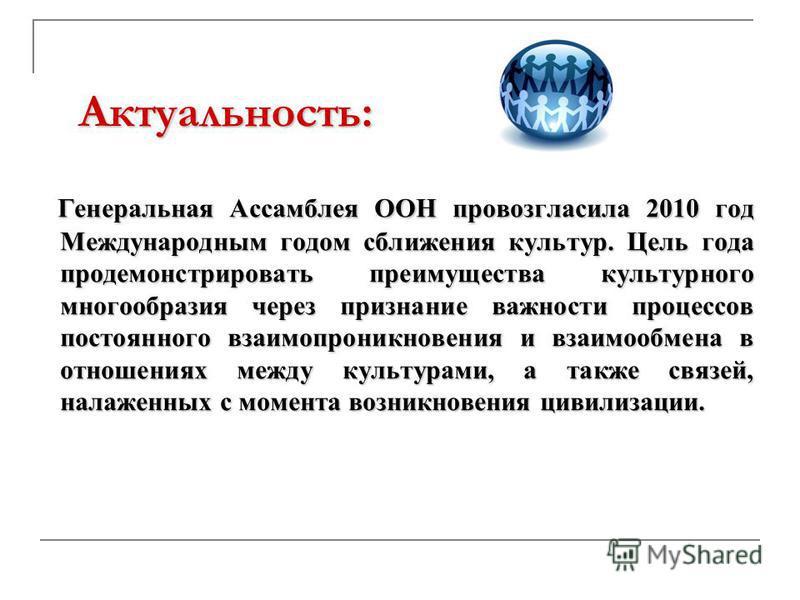 Актуальность: Генеральная Ассамблея ООН провозгласила 2010 год Международным годом сближения культур. Цель года продемонстрировать преимущества культурного многообразия через признание важности процессов постоянного взаимопроникновения и взаимообмена