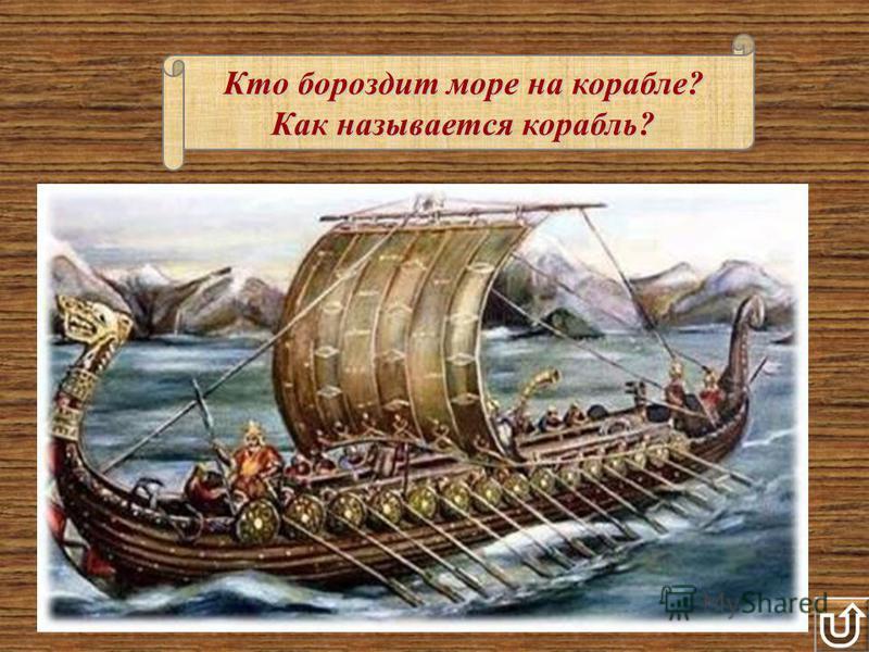 Кто бороздит море на корабле? Как называется корабль?