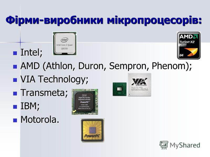 Фірми-виробники мікропроцесорів: Intel; Intel; AMD (Athlon, Duron, Sempron, Phenom); AMD (Athlon, Duron, Sempron, Phenom); VIA Technology; VIA Technology; Transmeta; Transmeta; IBM; IBM; Motorola. Motorola.