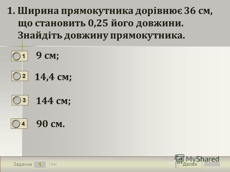 Далее 1 Задание 1 бал. 1111 2222 3333 4444 1. Ширина прямокутника дорівнює 36 см, що становить 0,25 його довжини. Знайдіть довжину прямокутника. 9 см; 14,4 см; 144 см; 90 см.
