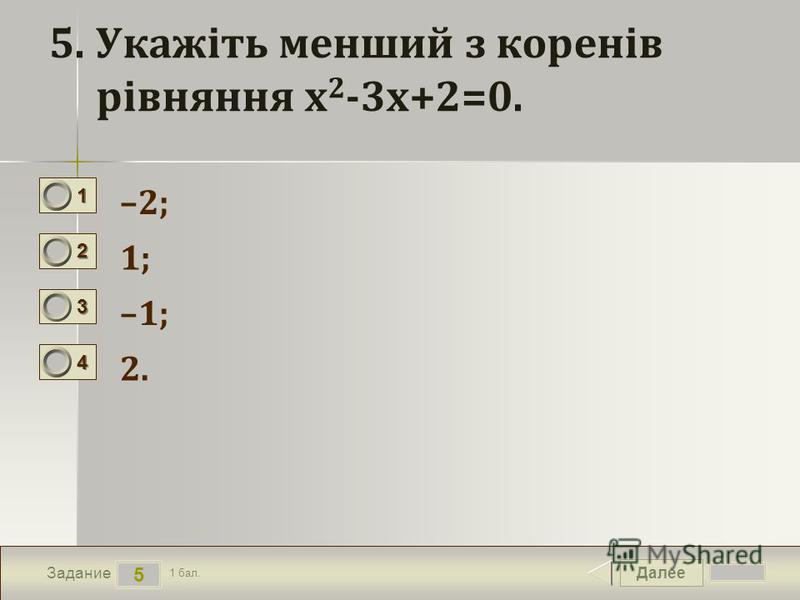Далее 5 Задание 1 бал. 1111 2222 3333 4444 5. Укажіть менший з коренів рівняння х 2 -3х+2=0. –2; 1; –1; 2.