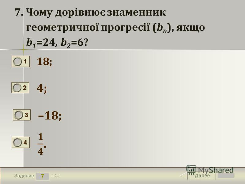 Далее 7 Задание 1 бал. 1111 2222 3333 4444 7. Чому дорівнює знаменник геометричної прогресії (b n ), якщо b 1 =24, b 2 =6? 18; 4; –18;
