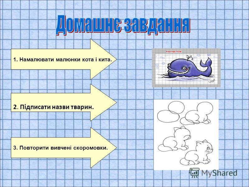 2. Підписати назви тварин. 1. Намалювати малюнки кота і кита. 3. Повторити вивчені скоромовки.