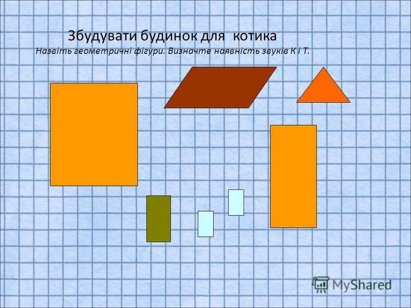 Збудувати будинок для котика Назвіть геометричні фігури. Визначте наявність звуків К і Т.