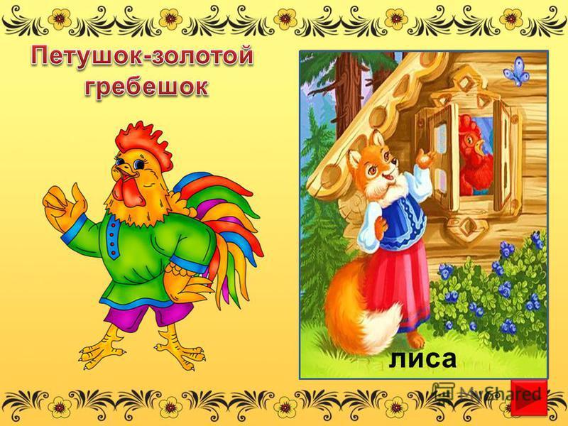 Кто поёт песенку «Петушок, петушок, золотой гребешок, маслина головушка, шёлкова бородушка»? лиса