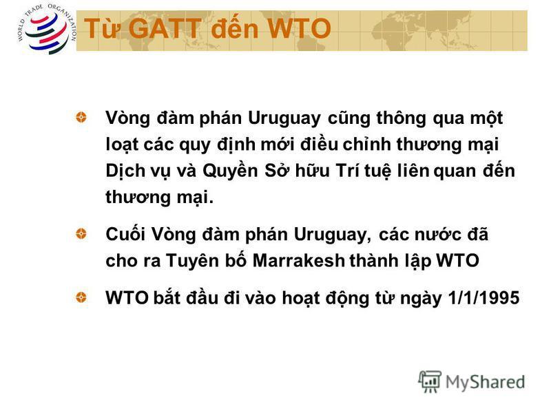 T GATT đn WTO Vòng đàm phán Uruguay cũng thông qua mt lot các quy đnh mi điu chnh thương mi Dch v và Quyn S hu Trí tu liên quan đn thương mi. Cui Vòng đàm phán Uruguay, các nưc đã cho ra Tuyên b Marrakesh thành lp WTO WTO bt đu đi vào hot đng t ngày