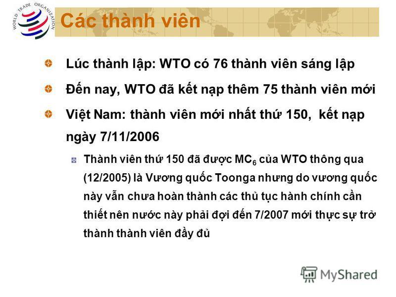Các thành viên Lúc thành lp: WTO có 76 thành viên sáng lp Đn nay, WTO đã kt np thêm 75 thành viên mi Vit Nam: thành viên mi nht th 150, kt np ngày 7/11/2006 Thành viên th 150 đã đưc MC 6 ca WTO thông qua (12/2005) là Vương quc Toonga nhưng do vương q