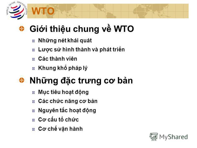 WTO Gii thiu chung v WTO Nhng nét khái quát Lưc s hình thành và phát trin Các thành viên Khung kh pháp lý Nhng đc trưng cơ bn Mc tiêu hot đng Các chc năng cơ bn Nguyên tc hot đng Cơ cu t chc Cơ ch vn hành