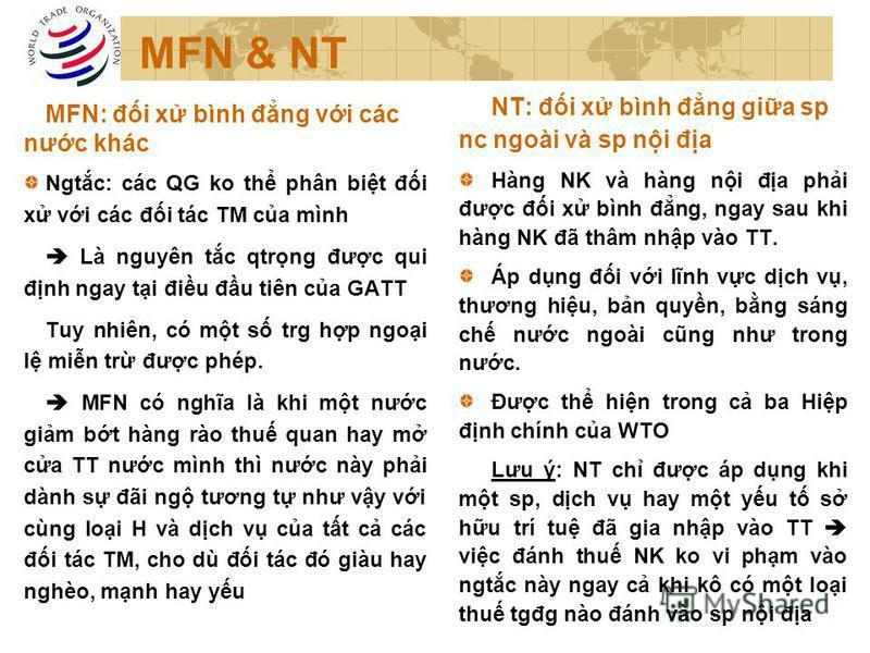 MFN & NT MFN: đi x bình đng vi các nưc khác Ngtc: các QG ko th phân bit đi x vi các đi tác TM ca mình Là nguyên tc qtrng đưc qui đnh ngay ti điu đu tiên ca GATT Tuy nhiên, có mt s trg hp ngoi l min tr đưc phép. MFN có nghĩa là khi mt nưc gim bt hàng