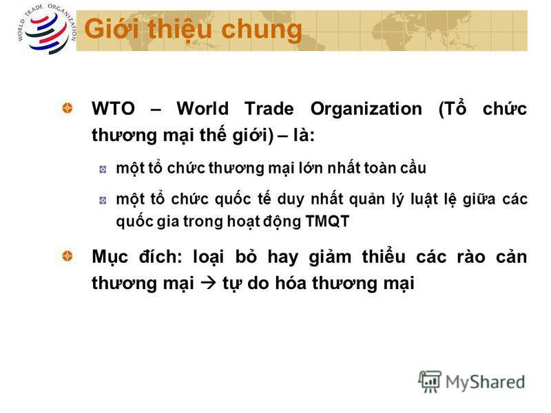 Gii thiu chung WTO – World Trade Organization (T chc thương mi th gii) – là: mt t chc thương mi ln nht toàn cu mt t chc quc t duy nht qun lý lut l gia các quc gia trong hot đng TMQT Mc đích: loi b hay gim thiu các rào cn thương mi t do hóa thương mi