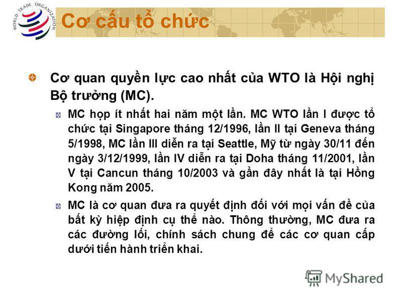 Cơ cu t chc Cơ quan quyn lc cao nht ca WTO là Hi ngh B trưng (MC). MC hp ít nht hai năm mt ln. MC WTO ln I đưc t chc ti Singapore tháng 12/1996, ln II ti Geneva tháng 5/1998, MC ln III din ra ti Seattle, M t ngày 30/11 đn ngày 3/12/1999, ln IV din ra