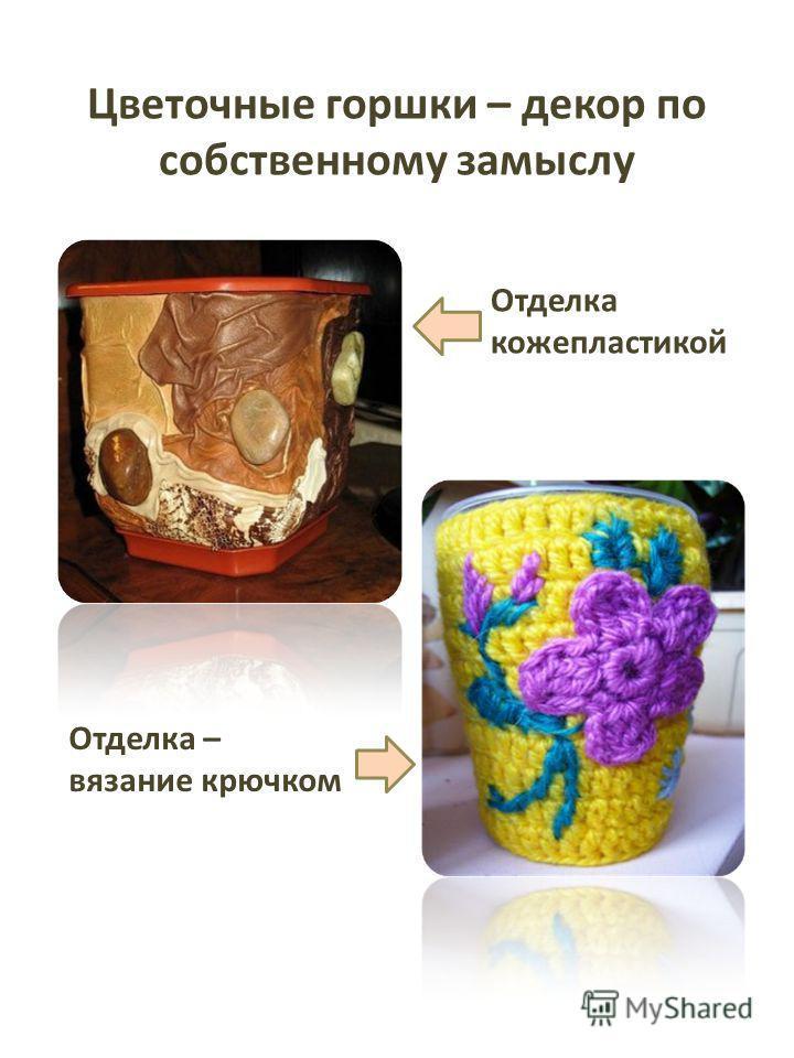 Цветочные горшки – декор по собственному замыслу Отделка коже пластикой Отделка – вязание крючком