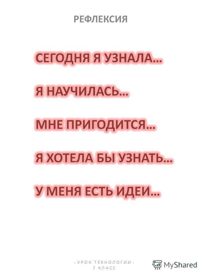 РЕФЛЕКСИЯ - У Р О К Т Е Х Н О Л О Г И И - 7 К Л А С С