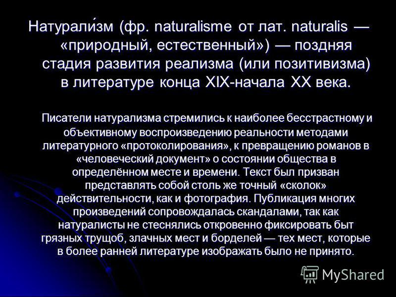 Натурали́зм (фр. naturalisme от лат. naturalis «природный, естественный») поздняя стадия развития реализма (или позитивизма) в литературе конца XIX-начала XX века. Писатели натурализма стремились к наиболее бесстрастному и объективному воспроизведени