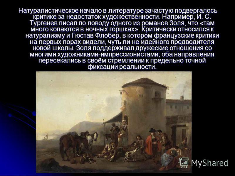 Натуралистическое начало в литературе зачастую подвергалось критике за недостаток художественности. Например, И. С. Тургенев писал по поводу одного из романов Золя, что «там много копаются в ночных горшках». Критически относился к натурализму и Гюста