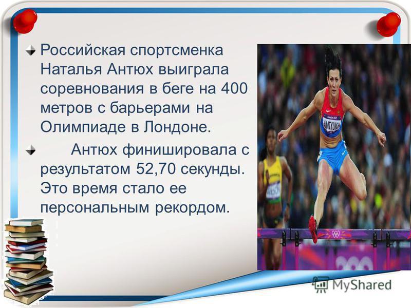 Российская спортсменка Наталья Антюх выиграла соревнования в беге на 400 метров с барьерами на Олимпиаде в Лондоне. Антюх финишировала с результатом 52,70 секунды. Это время стало ее персональным рекордом.