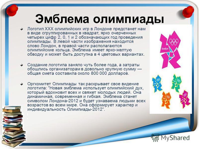 Логотип XXX олимпийских игр в Лондоне предстанет нам в виде сгруппированных в квадрат, ярко очерченных четырех цифр 2, 0, 1 и 2 обозначающих год проведения олимпиады. В левой части изображения находится слово Лондон, в правой части располагаются олим