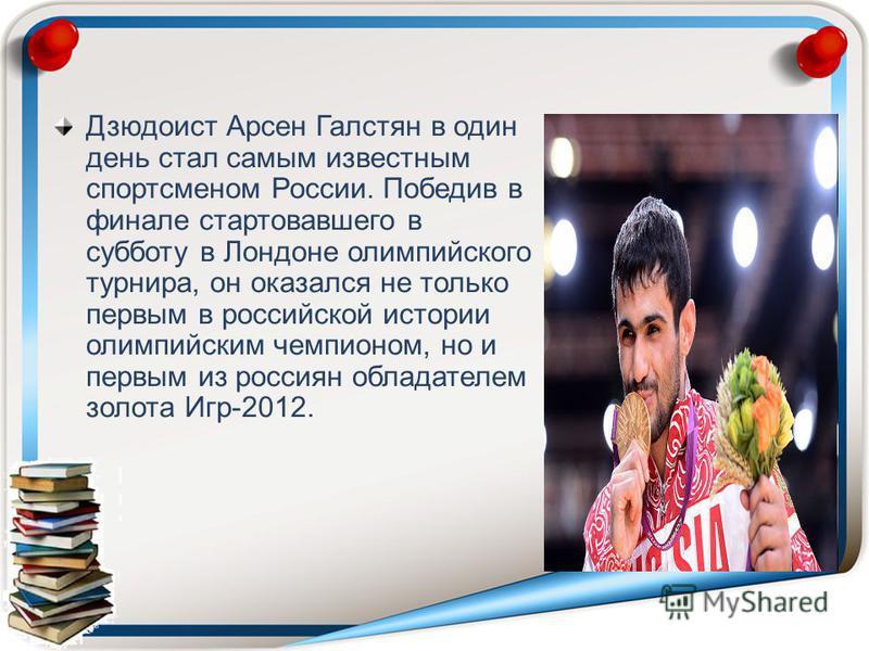 Дзюдоист Арсен Галстян в один день стал самым известным спортсменом России. Победив в финале стартовавшего в субботу в Лондоне олимпийского турнира, он оказался не только первым в российской истории олимпийским чемпионом, но и первым из россиян облад