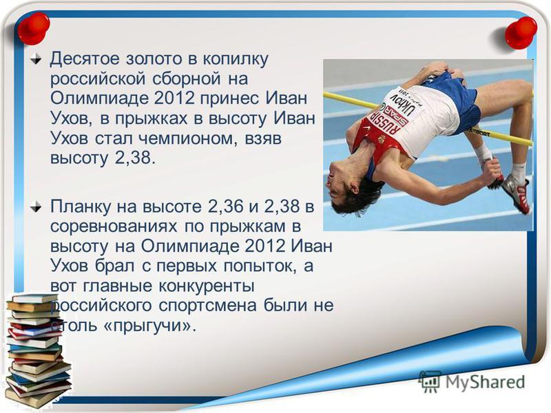 Десятое золото в копилку российской сборной на Олимпиаде 2012 принес Иван Ухов, в прыжках в высоту Иван Ухов стал чемпионом, взяв высоту 2,38. Планку на высоте 2,36 и 2,38 в соревнованиях по прыжкам в высоту на Олимпиаде 2012 Иван Ухов брал с первых