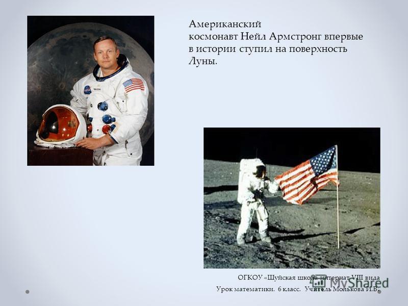 Американский космонавт Нейл Армстронг впервые в истории ступил на поверхность Луны. ОГКОУ «Шуйская школа-интернат VIII вида Урок математики. 6 класс. Учитель Молькова И.В.