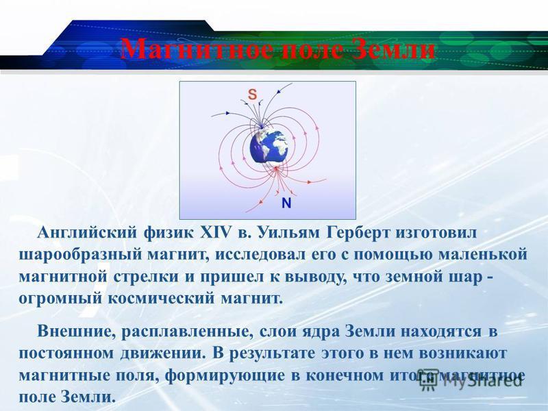 Магнитное поле Земли Английский физик XIV в. Уильям Герберт изготовил шарообразный магнит, исследовал его с помощью маленькой магнитной стрелки и пришел к выводу, что земной шар - огромный космический магнит. Внешние, расплавленные, слои ядра Земли н