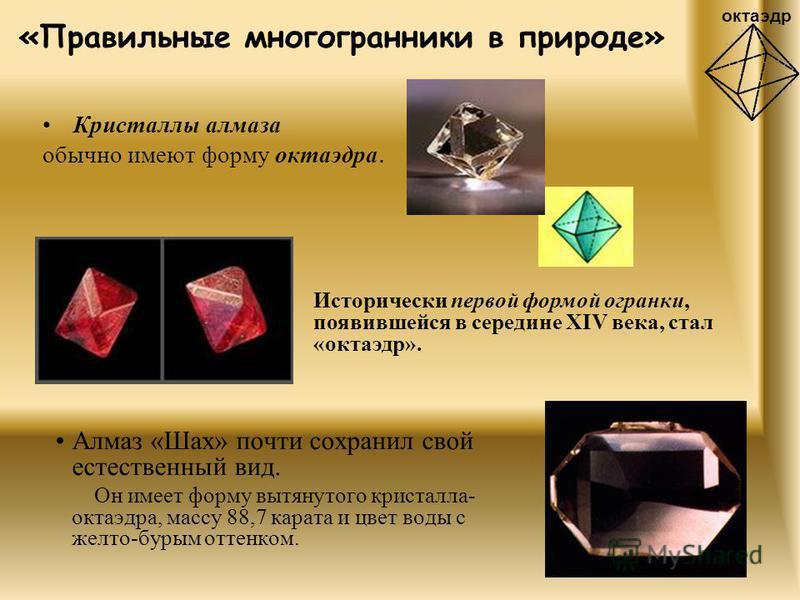 «Правильные многогранники в природе» Алмаз «Шах» почти сохранил свой естественный вид. Он имеет форму вытянутого кристалла- октаэдра, массу 88,7 карата и цвет воды с желто-бурым оттенком. Исторически первой формой огранки, появившейся в середине XIV