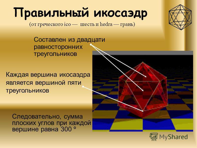 Правильный икосаэдр Следовательно, сумма плоских углов при каждой вершине равна 300 º (от греческого ico шесть и hedra грань) Составлен из двадцати равносторонних треугольников Каждая вершина икосаэдра является вершиной пяти треугольников