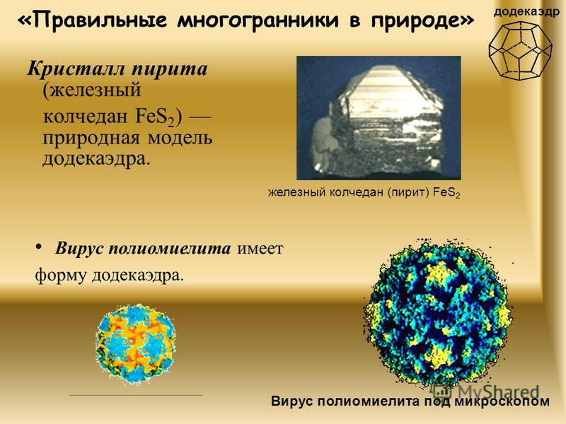 «Правильные многогранники в природе» Кристалл пирита (железный колчедан FeS 2 ) природная модель додекаэдра. Вирус полиомиелита имеет форму додекаэдра. додекаэдр железный колчедан (пирит) FeS 2 Вирус полиомиелита под микроскопом