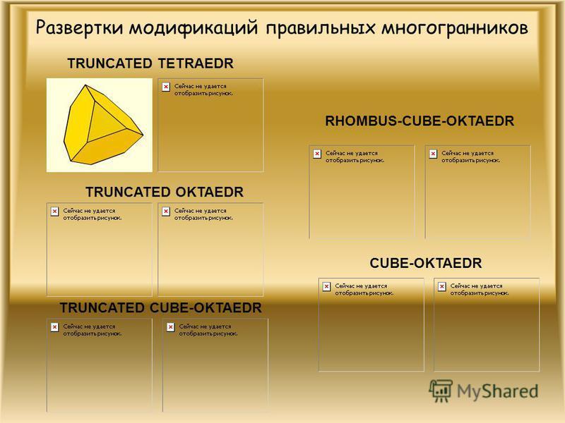 Развертки модификаций правильных многогранников RHOMBUS-CUBE-OKTAEDR CUBE-OKTAEDR TRUNCATED CUBE-OKTAEDR TRUNCATED OKTAEDR TRUNCATED TETRAEDR