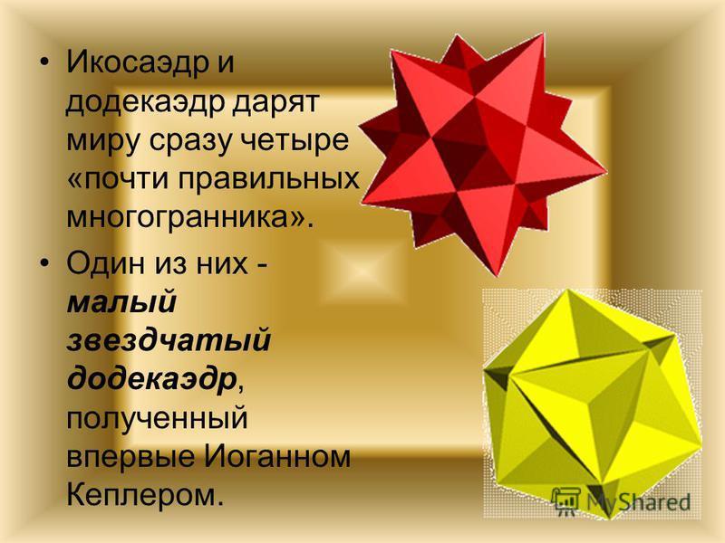 Икосаэдр и додекаэдр дарят миру сразу четыре «почти правильных многогранника». Один из них - малый звездчатый додекаэдр, полученный впервые Иоганном Кеплером.
