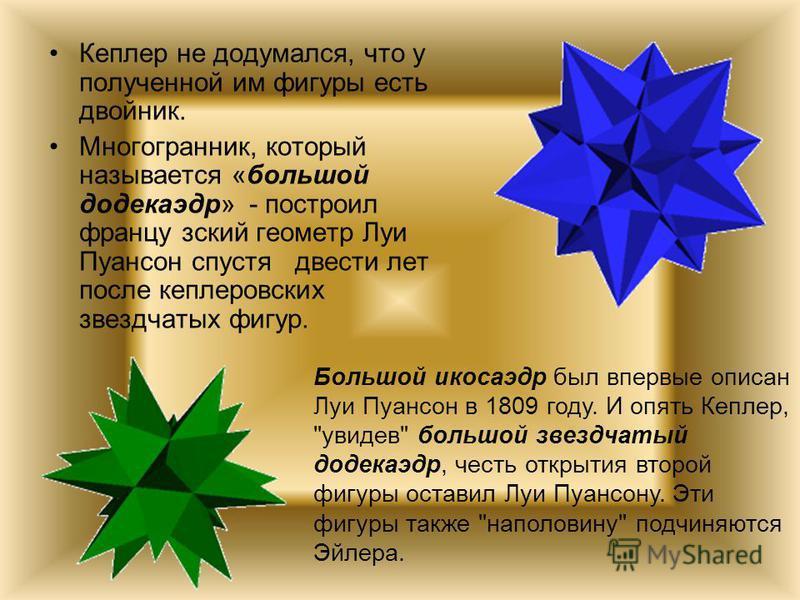Кеплер не додумался, что у полученной им фигуры есть двойник. Многогранник, который называется «большой додекаэдр» - построил французский геометр Луи Пуансон спустя двести лет после кеплеровских звездчатых фигур. Большой икосаэдр был впервые описан Л