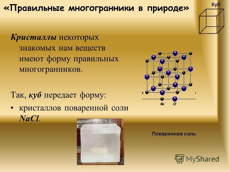 «Правильные многогранники в природе» Кристаллы некоторых знакомых нам веществ имеют форму правильных многогранников. Так, куб передает форму: кристаллов поваренной соли NaCl. Поваренная соль Куб
