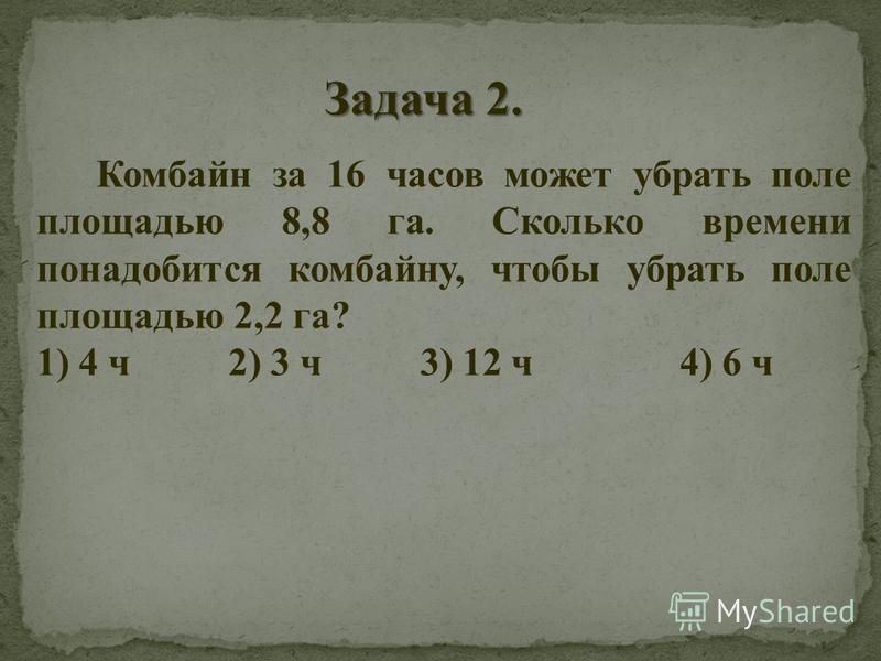Комбайн за 16 часов может убрать поле площадью 8,8 га. Сколько времени понадобится комбайну, чтобы убрать поле площадью 2,2 га? 1) 4 ч 2) 3 ч 3) 12 ч 4) 6 ч Задача 2.