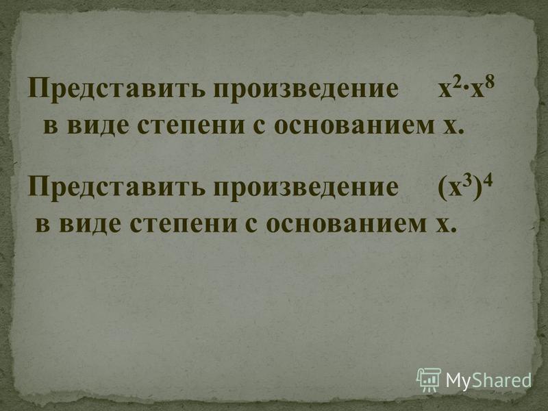 Представить произведение х 2 ·х 8 в виде степени с основанием х. Представить произведение (х 3 ) 4 в виде степени с основанием х.