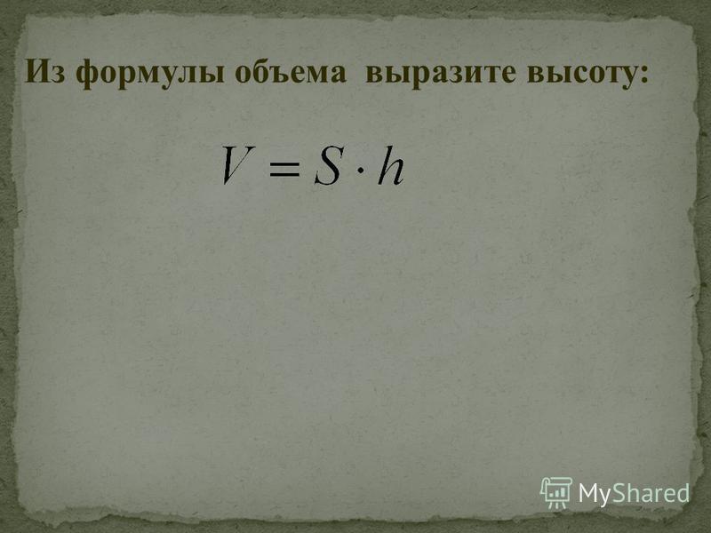 Из формулы объема выразите высоту: