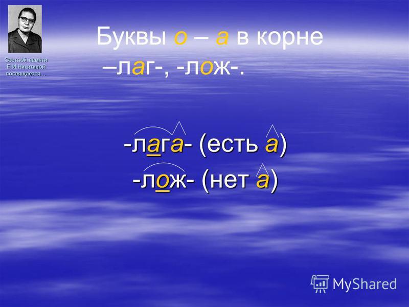 Светлой памяти Е.И.Никитиной посвящается… -лага- (есть а) -лож- (нет а) Буквы о – а в корне –лаг-, -лож-.