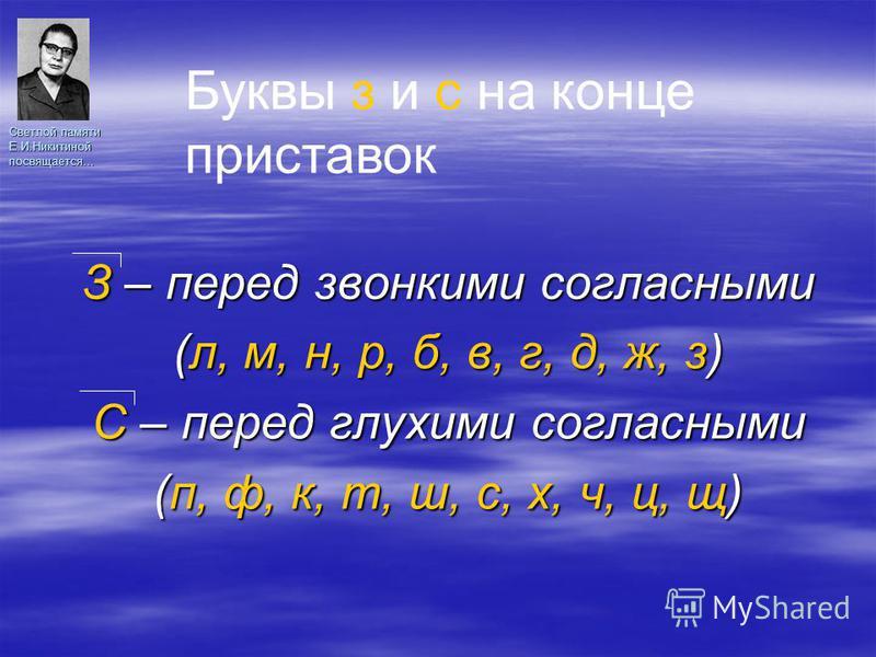 Светлой памяти Е.И.Никитиной посвящается… З – перед звонкими согласними (л, м, н, р, б, в, г, д, ж, з) С – перед глухими согласними (п, ф, к, т, ш, с, х, ч, ц, щ) Буквы з и с на конце приставок
