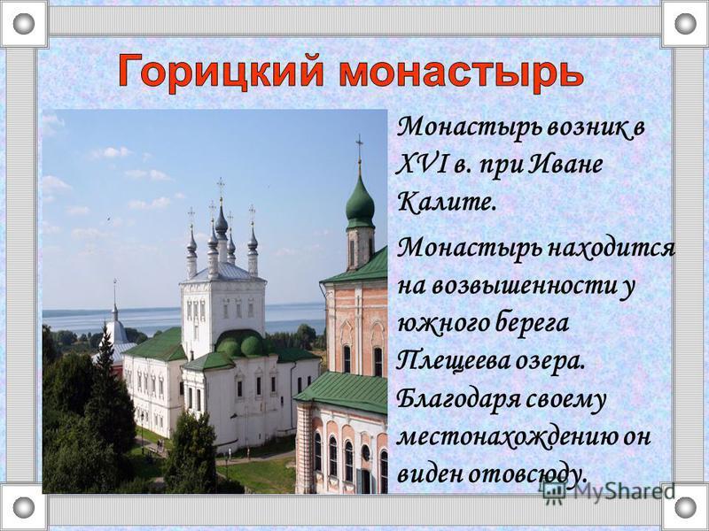 Монастырь возник в XVI в. при Иване Калите. Монастырь находится на возвышенности у южного берега Плещеева озера. Благодаря своему местонахождению он виден отовсюду.