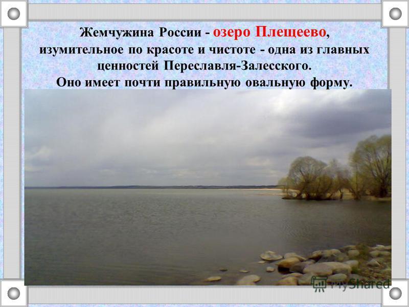 Жемчужина России - озеро Плещеево, изумительное по красоте и чистоте - одна из главных ценностей Переславля-Залесского. Оно имеет почти правильную овальную форму.