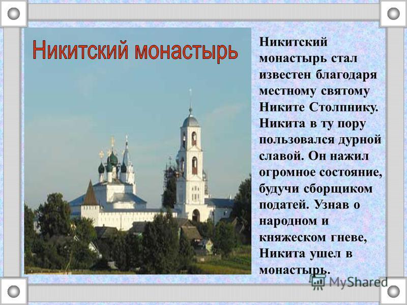 Никитский монастырь стал известен благодаря местному святому Никите Столпнику. Никита в ту пору пользовался дурной славой. Он нажил огромное состояние, будучи сборщиком податей. Узнав о народном и княжеском гневе, Никита ушел в монастырь.