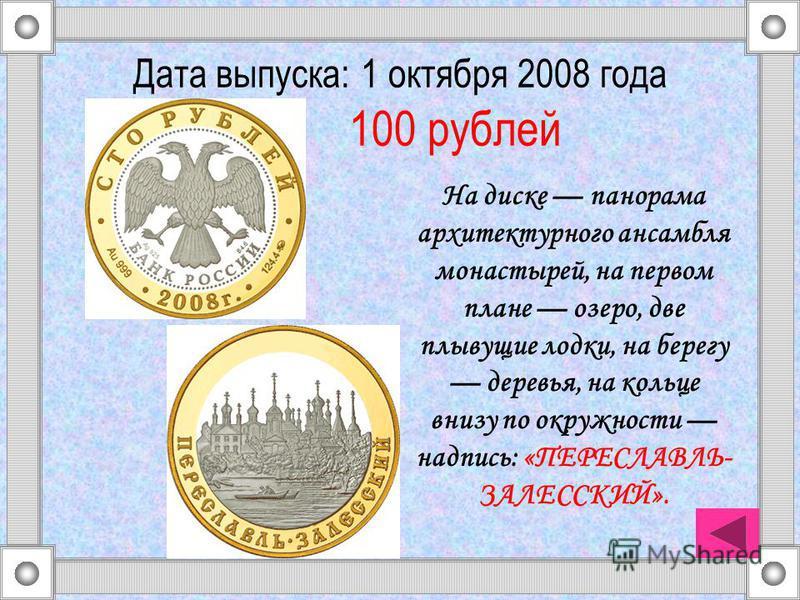 Дата выпуска: 1 октября 2008 года 100 рублей На диске панорама архитектурного ансамбля монастырей, на первом плане озеро, две плывущие лодки, на берегу деревья, на кольце внизу по окружности надпись: «ПЕРЕСЛАВЛЬ- ЗАЛЕССКИЙ».