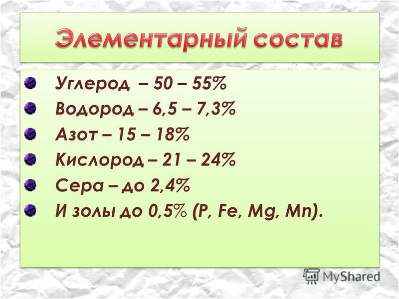 Углерод – 50 – 55% Водород – 6,5 – 7,3% Азот – 15 – 18% Кислород – 21 – 24% Сера – до 2,4% И золы до 0,5 % (Р, Fе, Мg, Мn). Углерод – 50 – 55% Водород – 6,5 – 7,3% Азот – 15 – 18% Кислород – 21 – 24% Сера – до 2,4% И золы до 0,5 % (Р, Fе, Мg, Мn).